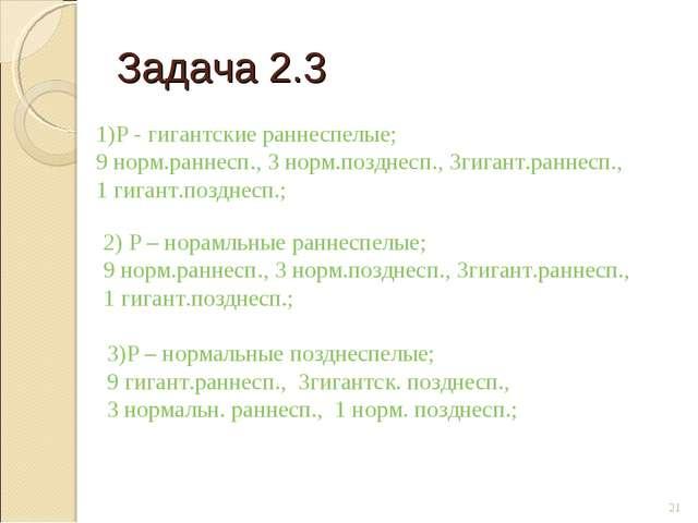 Задача 2.3 * 1)Р - гигантские раннеспелые; 9 норм.раннесп., 3 норм.позднесп.,...