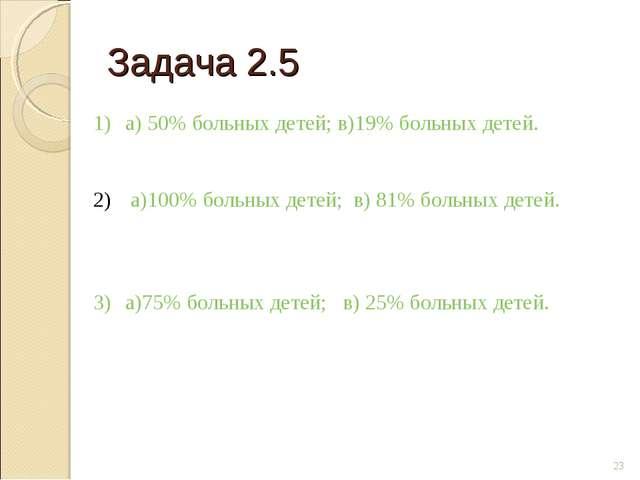Задача 2.5 * а) 50% больных детей; в)19% больных детей. а)100% больных детей;...