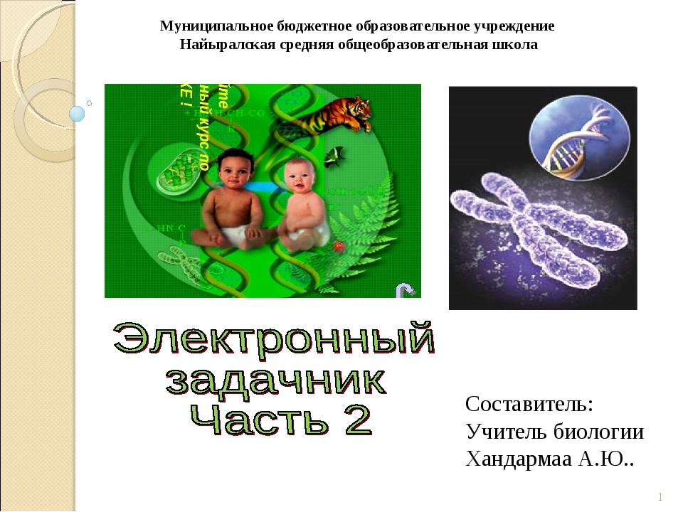 * Составитель: Учитель биологии Хандармаа А.Ю.. Муниципальное бюджетное образ...