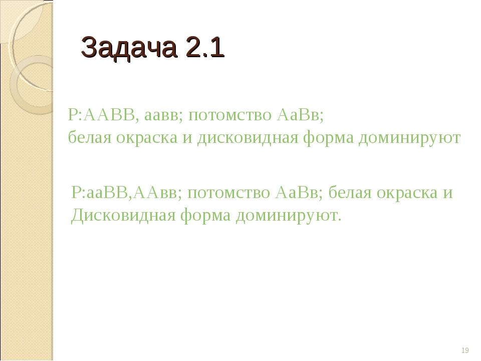 Задача 2.1 * Р:ААВВ, аавв; потомство АаВв; белая окраска и дисковидная форма...