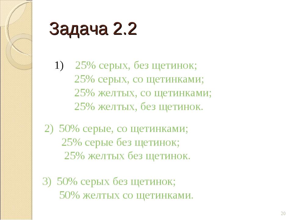 Задача 2.2 * 1) 25% серых, без щетинок; 25% серых, со щетинками; 25% желтых,...