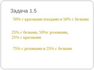 Задача 1.5 * 50% с красными плодами и 50% с белыми 25% с белыми, 50%с розовым