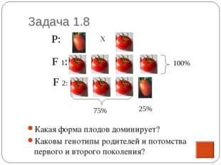 Задача 1.8 Какая форма плодов доминирует? Каковы генотипы родителей и потомст