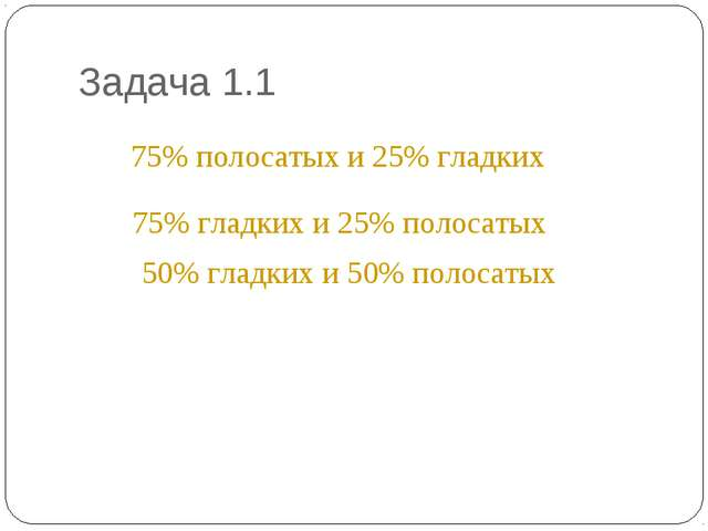 Задача 1.1 * 75% полосатых и 25% гладких 75% гладких и 25% полосатых 50% глад...