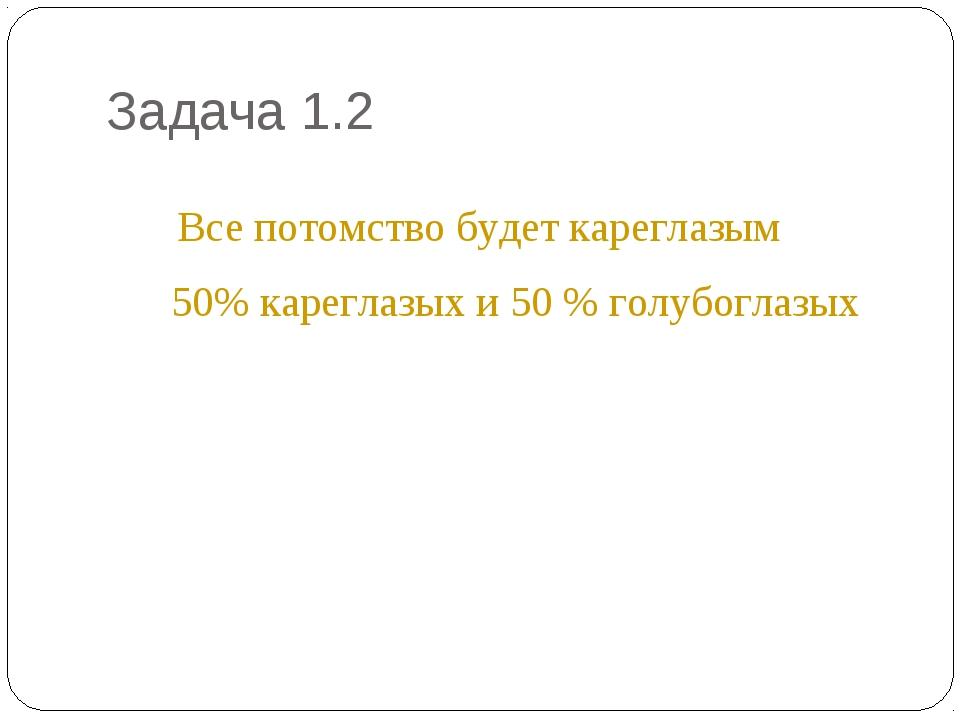 Задача 1.2 * Все потомство будет кареглазым 50% кареглазых и 50 % голубоглазых