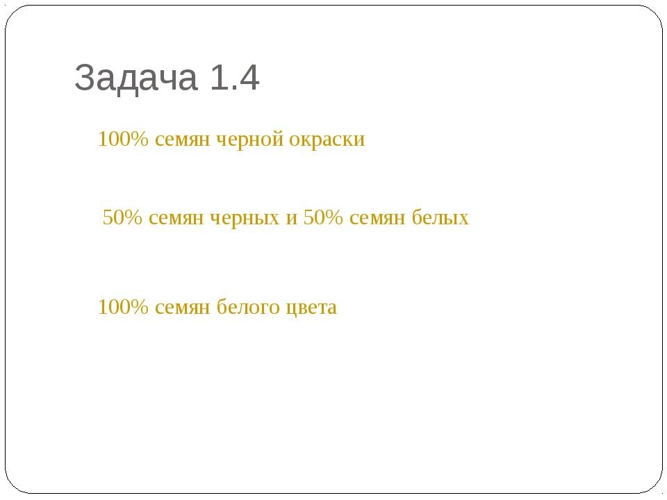 Задача 1.4 * 100% семян черной окраски 50% семян черных и 50% семян белых 100...