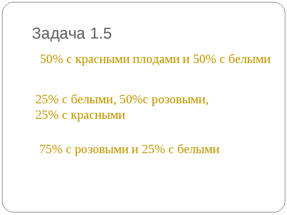 Задача 1.5 * 50% с красными плодами и 50% с белыми 25% с белыми, 50%с розовым...