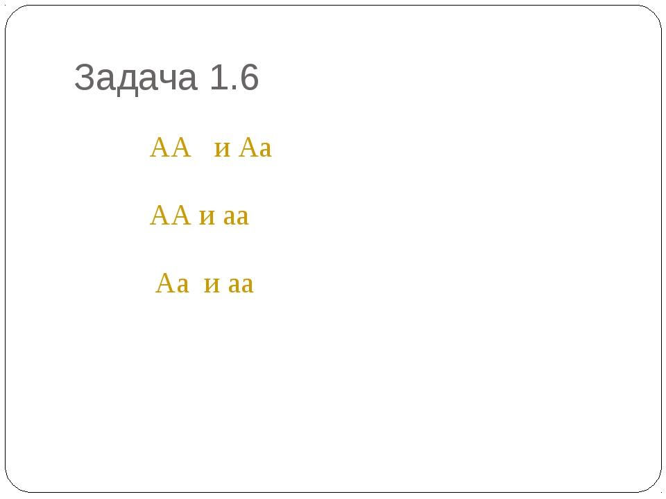 Задача 1.6 * АА и Аа АА и аа Аа и аа