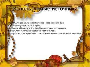 Используемые источники https://www.google.ru slideshare.net -изображение ели