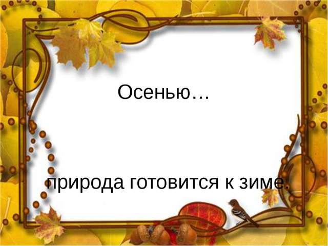 Осенью… природа готовится к зиме.