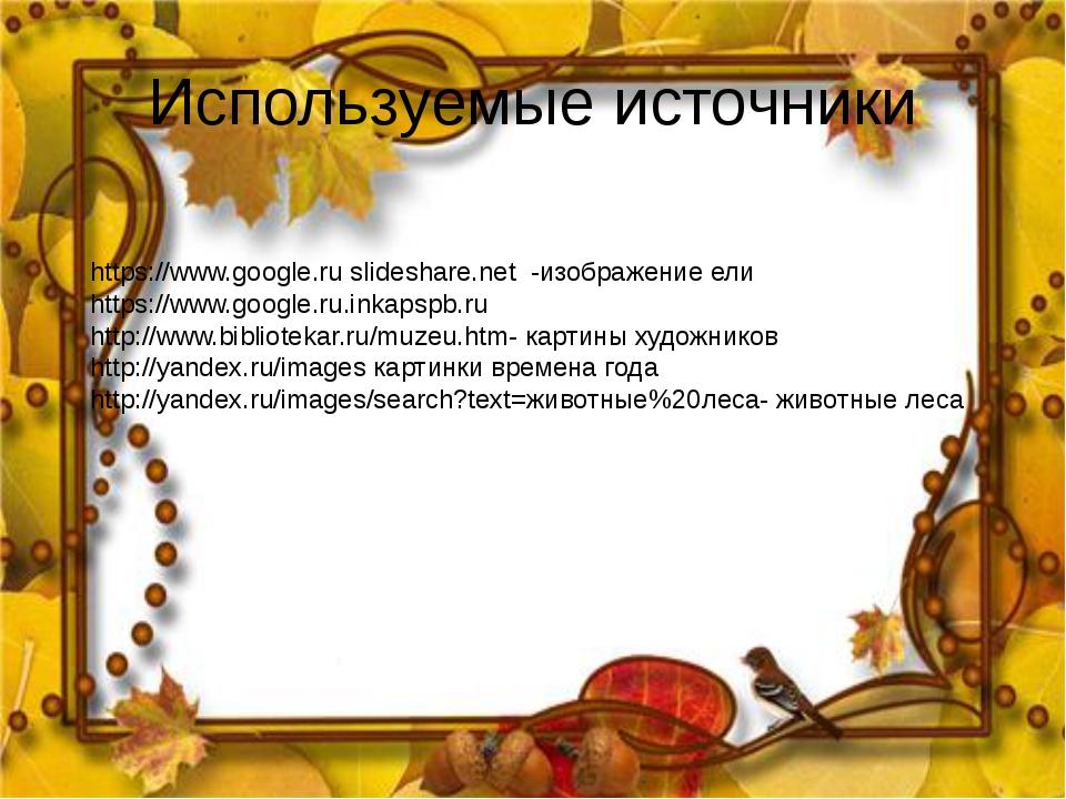 Используемые источники https://www.google.ru slideshare.net -изображение ели...