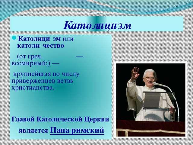 Католицизм Католици́зм или католи́чество (от греч. καθολικός — всемирный;) —...