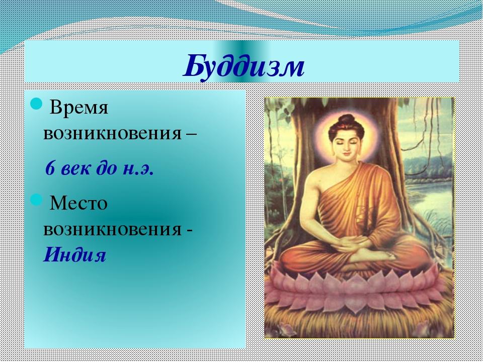 Буддизм Время возникновения – 6 век до н.э. Место возникновения - Индия