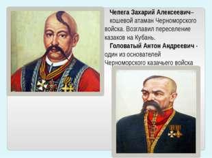 Чепега Захарий Алексеевич– кошевой атаман Черноморского войска. Возглавил пер