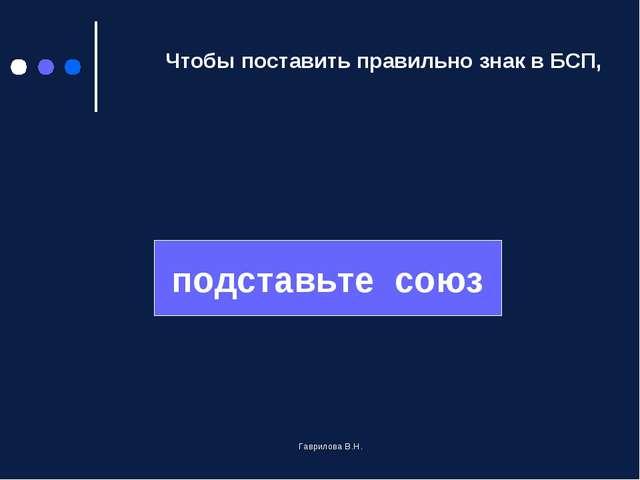 Чтобы поставить правильно знак в БСП, подставьте союз Гаврилова В.Н. Гаврило...