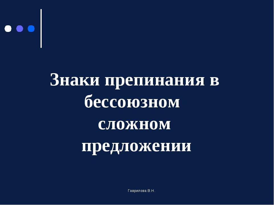 Знаки препинания в бессоюзном сложном предложении Гаврилова В.Н. Гаврилова В.Н.