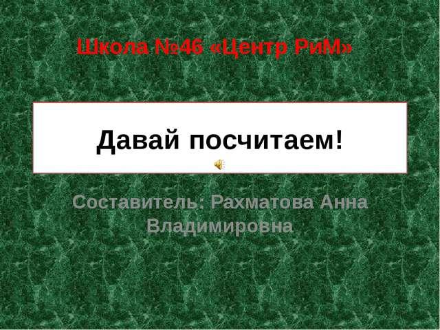 Давай посчитаем! Составитель: Рахматова Анна Владимировна Школа №46 «Центр РиМ»
