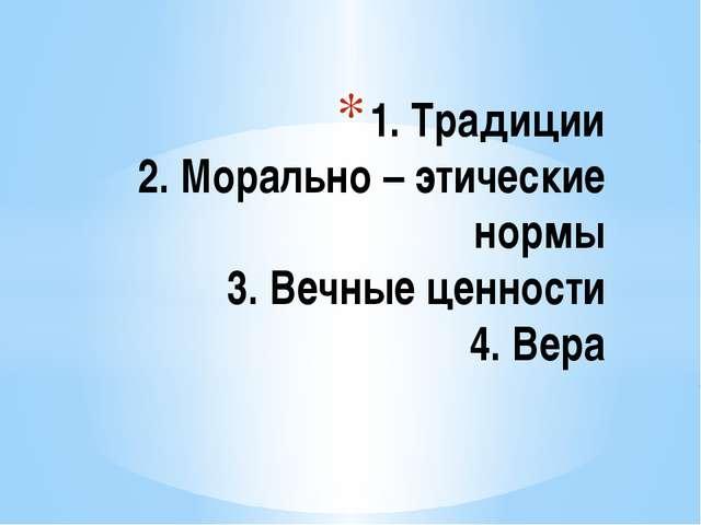 1. Традиции 2. Морально – этические нормы 3. Вечные ценности 4. Вера