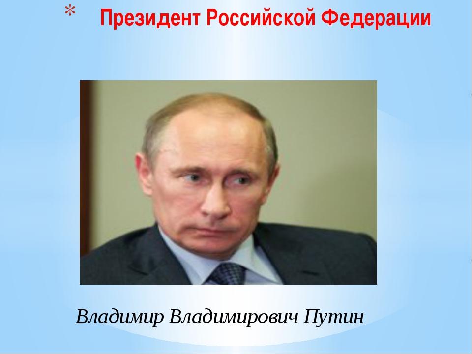 Владимир Владимирович Путин Президент Российской Федерации