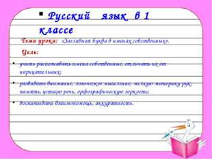 Русский язык в 1 классе Тема урока: «Заглавная буква в именах собственных».