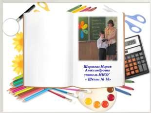 Ширшова Мария Александровна учитель МКОУ « Школа № 18»