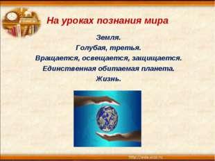 На уроках познания мира Земля. Голубая, третья. Вращается, освещается, защища