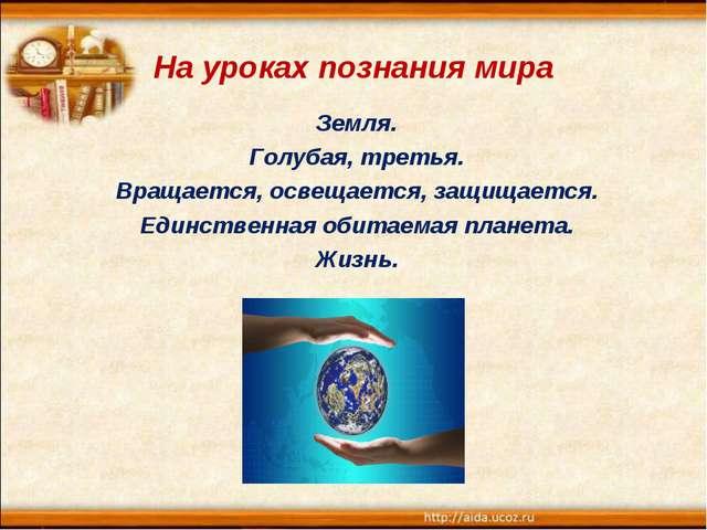 На уроках познания мира Земля. Голубая, третья. Вращается, освещается, защища...