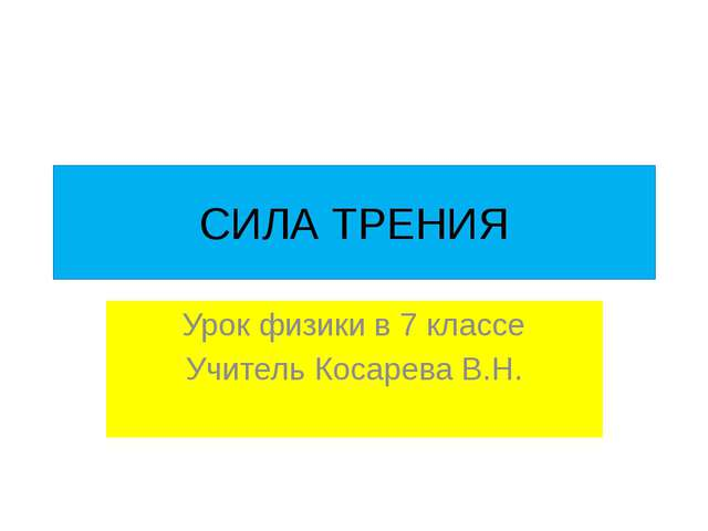 СИЛА ТРЕНИЯ Урок физики в 7 классе Учитель Косарева В.Н.