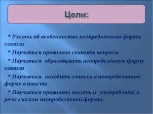 * Узнать об особенностях неопределенной формы глагола * Научиться правильно