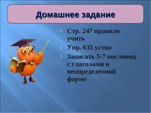 Стр. 247 правило учить Упр. 635 устно Записать 5-7 пословиц с глаголами в нео
