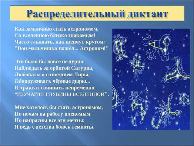 Как заманчиво стать астрономом, Со вселенною близко знакомым! Часто слышать,...
