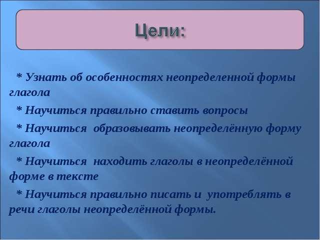 * Узнать об особенностях неопределенной формы глагола * Научиться правильно...