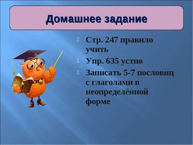 Стр. 247 правило учить Упр. 635 устно Записать 5-7 пословиц с глаголами в нео...