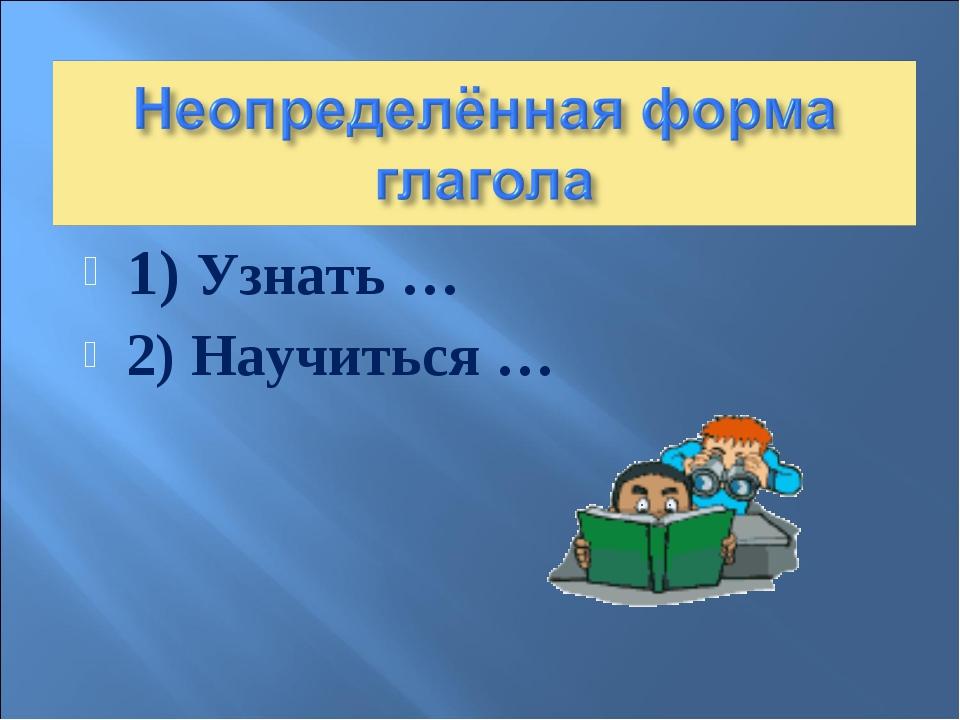 1) Узнать … 2) Научиться …