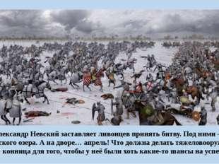 Александр Невский заставляет ливонцев принять битву. Под ними— лёд Чудского