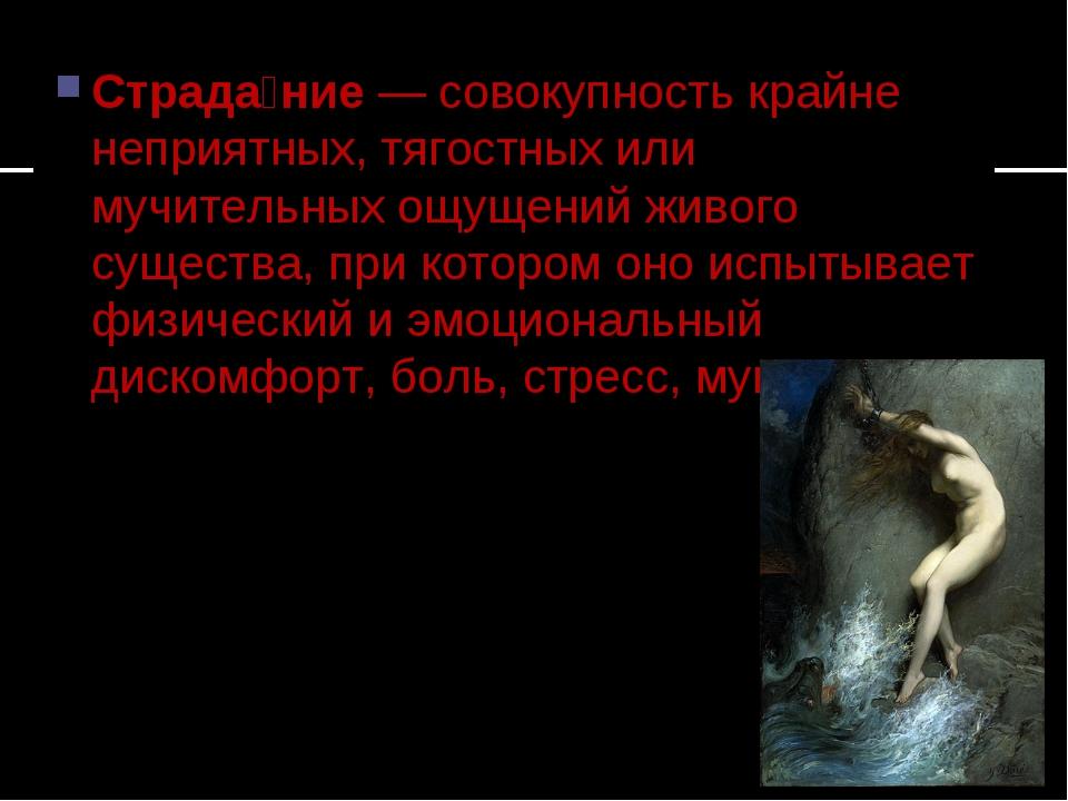Страда́ние— совокупность крайне неприятных, тягостных или мучительных ощущен...