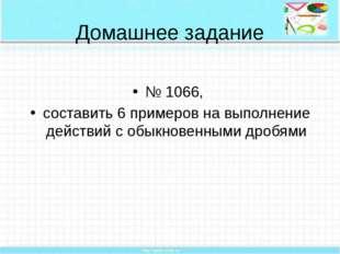 Домашнее задание № 1066, составить 6 примеров на выполнение действий с обыкно