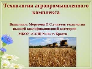 Технологии агропромышленного комплекса Выполнил: Морозова О.С.учитель техноло