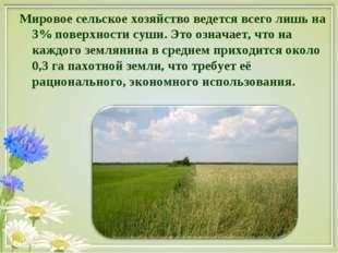 Мировое сельское хозяйство ведется всего лишь на 3% поверхности суши. Это озн
