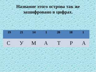 Название этого острова так же зашифровано в цифрах. С У М А Т Р А 19 21 14 1