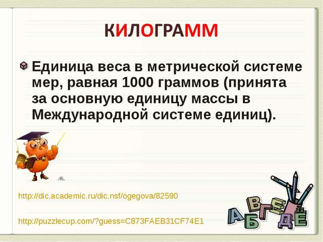 Единица веса в метрической системе мер, равная 1000 граммов (принята за основ...