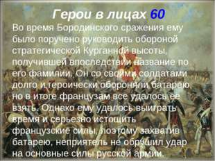 Герои в лицах 60 Во время Бородинского сражения ему было поручено руководить