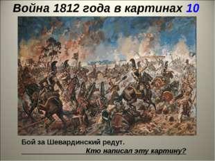 Война 1812 года в картинах 10 Бой за Шевардинский редут. Кто написал эту карт