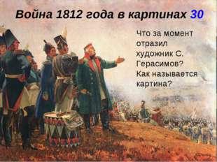 Война 1812 года в картинах 30 Что за момент отразил художник С. Герасимов? Ка