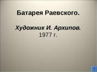 Батарея Раевского. Художник И. Архипов. 1977 г.