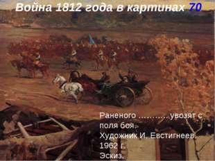 Война 1812 года в картинах 70 Раненого ……….. увозят с поля боя. Художник И. Е