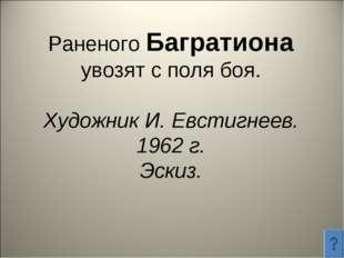 Раненого Багратиона увозят с поля боя. Художник И. Евстигнеев. 1962 г. Эскиз.