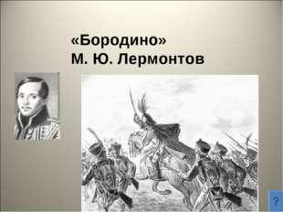 «Бородино» М. Ю. Лермонтов