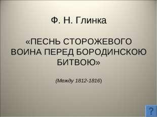 Ф. Н. Глинка «ПЕСНЬ СТОРОЖЕВОГО ВОИНА ПЕРЕД БОРОДИНСКОЮ БИТВОЮ» (Между 1812-1