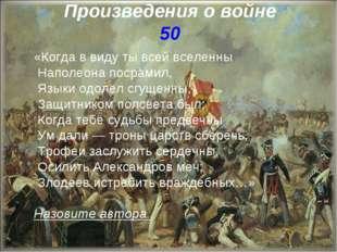 Произведения о войне 50 «Когда в виду ты всей вселенны Наполеона посрамил, Яз